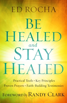 Be Healed and Stay Healed: Practical Tools, Key Principles, Proven Prayers, Faith-Building Testimonies, Rocha, Ed