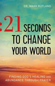 21 Seconds to Change Your World: Finding God's Healing and Abundance Through Prayer, Rutland, Dr. Mark