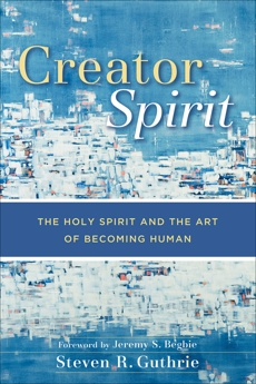 Creator Spirit: The Holy Spirit and the Art of Becoming Human, Guthrie, Steven R.