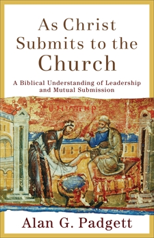 As Christ Submits to the Church: A Biblical Understanding of Leadership and Mutual Submission, Padgett, Alan G.