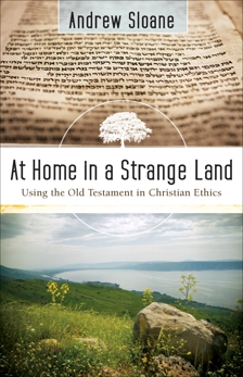 At Home in a Strange Land: Using the Old Testament in Christian Ethics, Sloane, Andrew