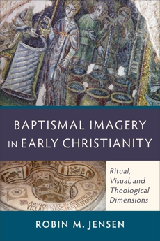 Baptismal Imagery in Early Christianity: Ritual, Visual, and Theological Dimensions, Jensen, Robin M.