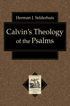 Calvin's Theology of the Psalms (Texts and Studies in Reformation and Post-Reformation Thought), Selderhuis, Herman J.