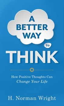 A Better Way to Think: Using Positive Thoughts to Change Your Life, Wright, H. Norman