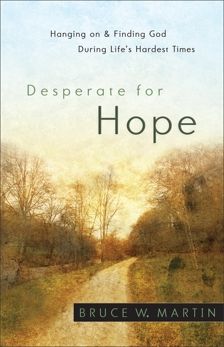 Desperate for Hope: Hanging on and Finding God during Life's Hardest Times, Martin, Bruce W.