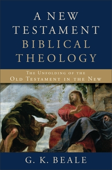 A New Testament Biblical Theology: The Unfolding of the Old Testament in the New, Beale, G. K.