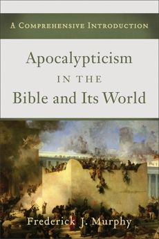 Apocalypticism in the Bible and Its World: A Comprehensive Introduction, Murphy, Frederick J.