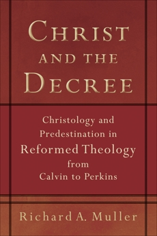 Christ and the Decree: Christology and Predestination in Reformed Theology from Calvin to Perkins, Muller, Richard A.