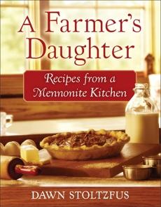 A Farmer's Daughter: Recipes from a Mennonite Kitchen, Stoltzfus, Dawn
