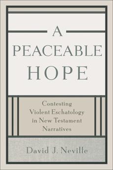 A Peaceable Hope: Contesting Violent Eschatology in New Testament Narratives, David J. Neville & Neville, David J