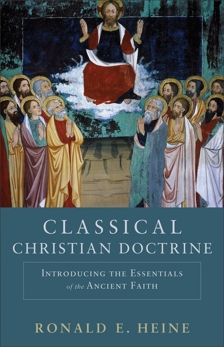 Classical Christian Doctrine: Introducing the Essentials of the Ancient Faith, Heine, Ronald E.