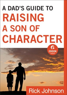 A Dad's Guide to Raising a Son of Character (Ebook Shorts), Johnson, Rick