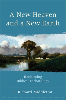 A New Heaven and a New Earth: Reclaiming Biblical Eschatology, Middleton, J. Richard