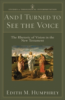 And I Turned to See the Voice (Studies in Theological Interpretation): The Rhetoric of Vision in the New Testament, Humphrey, Edith M.