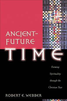 Ancient-Future Time (Ancient-Future): Forming Spirituality through the Christian Year, Webber, Robert E.