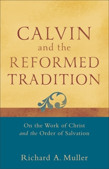 Calvin and the Reformed Tradition: On the Work of Christ and the Order of Salvation, Muller, Richard A.