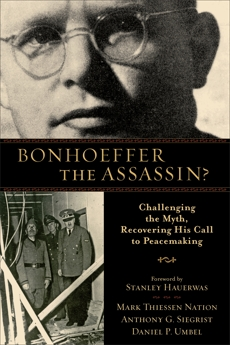 Bonhoeffer the Assassin?: Challenging the Myth, Recovering His Call to Peacemaking, Nation, Mark Thiessen & Siegrist, Anthony G. & Umbel, Daniel P.