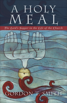 A Holy Meal: The Lord's Supper in the Life of the Church, Smith, Gordon T.