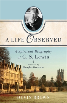 A Life Observed: A Spiritual Biography of C. S. Lewis, Brown, Devin