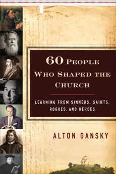 60 People Who Shaped the Church: Learning from Sinners, Saints, Rogues, and Heroes, Gansky, Alton