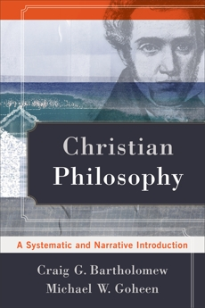 Christian Philosophy: A Systematic and Narrative Introduction, Goheen, Michael W. & Bartholomew, Craig G.