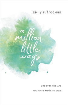 A Million Little Ways: Uncover the Art You Were Made to Live, Freeman, Emily P.