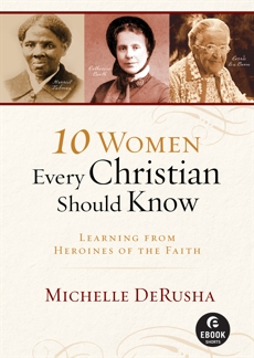 10 Women Every Christian Should Know (Ebook Shorts): Learning from Heroines of the Faith, DeRusha, Michelle
