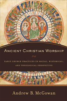 Ancient Christian Worship: Early Church Practices in Social, Historical, and Theological Perspective, McGowan, Andrew B.