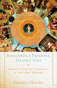 Dangerous Passions, Deadly Sins: Learning from the Psychology of Ancient Monks, Okholm, Dennis