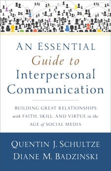 An Essential Guide to Interpersonal Communication: Building Great Relationships with Faith, Skill, and Virtue in the Age of Social Media, Schultze, Quentin J. & Badzinski, Diane M.