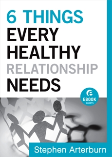 6 Things Every Healthy Relationship Needs (Ebook Shorts), Arterburn, Stephen & Shore, John