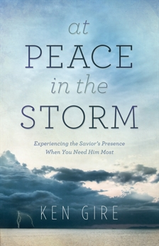 At Peace in the Storm: Experiencing the Savior's Presence When You Need Him Most, Gire, Ken