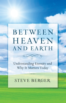 Between Heaven and Earth: Finding Hope, Courage, and Passion Through a Fresh Vision of Heaven, Berger, Steve