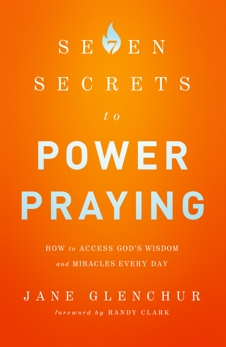 7 Secrets to Power Praying: How to Access God's Wisdom and Miracles Every Day, Glenchur, Jane