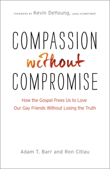 Compassion without Compromise: How the Gospel Frees Us to Love Our Gay Friends Without Losing the Truth, Barr, Adam T. & Citlau, Ron