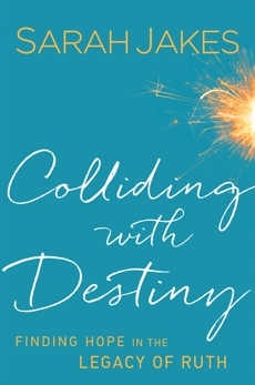 Colliding With Destiny: Finding Hope in the Legacy of Ruth, Jakes, Sarah