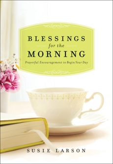 Blessings for the Morning: Prayerful Encouragement to Begin Your Day, Larson, Susie