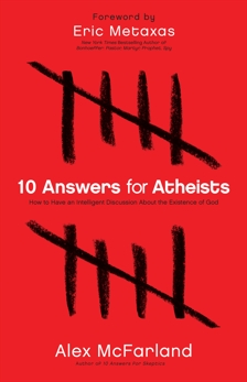 10 Answers for Atheists: How to Have an Intelligent Discussion About the Existence of God, McFarland, Alex