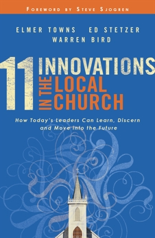 11 Innovations in the Local Church: How Today's Leaders Can Learn, Discern and Move into the Future, Stetzer, Ed & Towns, Elmer L. & Bird, Warren