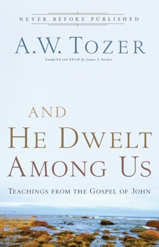And He Dwelt Among Us: Teachings from the Gospel of John, Tozer, A.W.