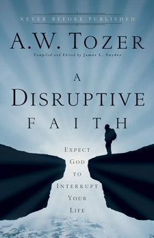 A Disruptive Faith: Expect God to Interrupt Your Life, Tozer, A.W.