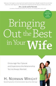 Bringing Out the Best in Your Wife: Encourage Your Spouse and Experience the Relationship You've Always Wanted, Wright, H. Norman