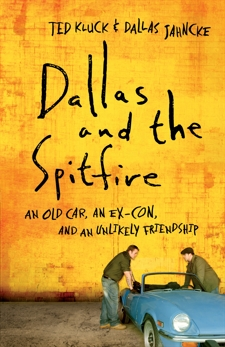 Dallas and the Spitfire: An Old Car, an Ex-Con, and an Unlikely Friendship, Kluck, Ted & Jahncke, Dallas