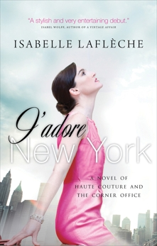 J'adore New York: A Novel of Haute Couture and the Corner Office, Lafleche, Isabelle