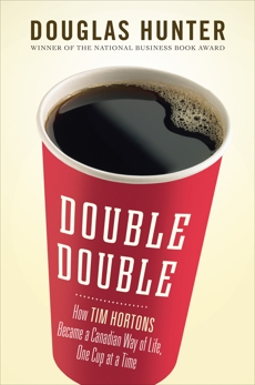 Double Double: How Tim Hortons Became a Canadian Way of Life, One Cup at a Time, Hunter, Douglas