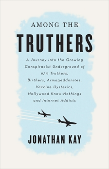 Among The Truthers: A Journey into the Growing Conspiracist Underground of 9/11 Truthers, Birthers, Armageddonites, Vaccine Hysterics, Hollywood Know-Nothings and Internet Addicts, Kay, Jonathan