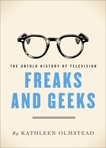 Freaks And Geeks: The Untold History of Television, Olmstead, Kathleen