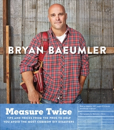 Measure Twice: Tips and tricks from the pros to help you avoid the most common DIY disasters, Baeumler, Bryan