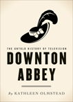 Downton Abbey: The Untold History of Television, Olmstead, Kathleen