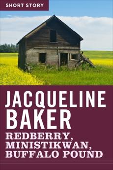 Redberry, Ministikwan, Buffalo Pound: Short Story, Baker, Jacqueline